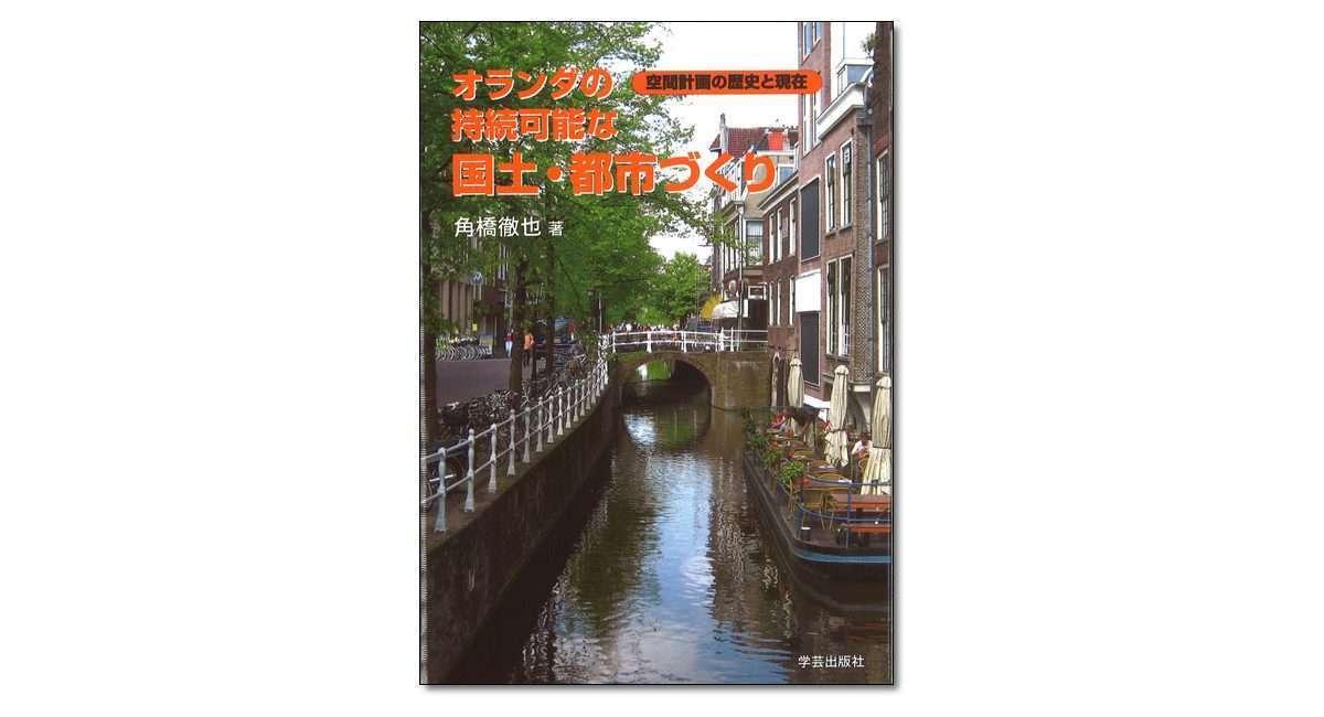 『オランダの持続可能な国土・都市づくり 空間計画の歴史と現在』角橋徹也 著