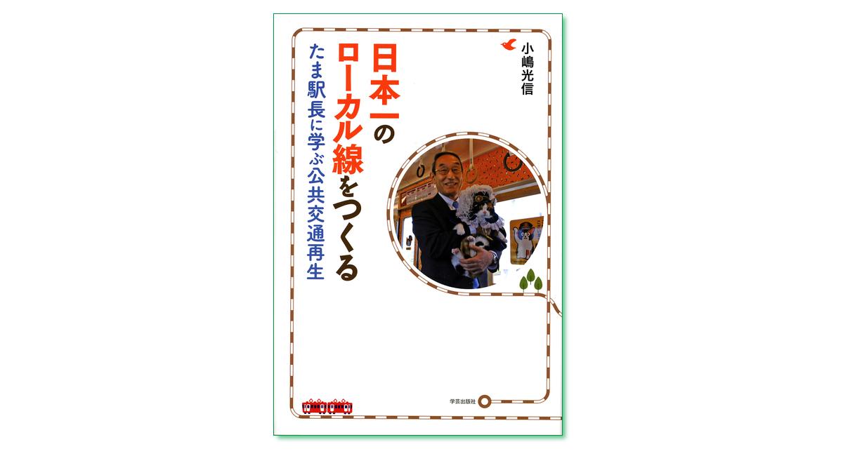 『日本一のローカル線をつくる たま駅長に学ぶ公共交通再生』小嶋光信 著