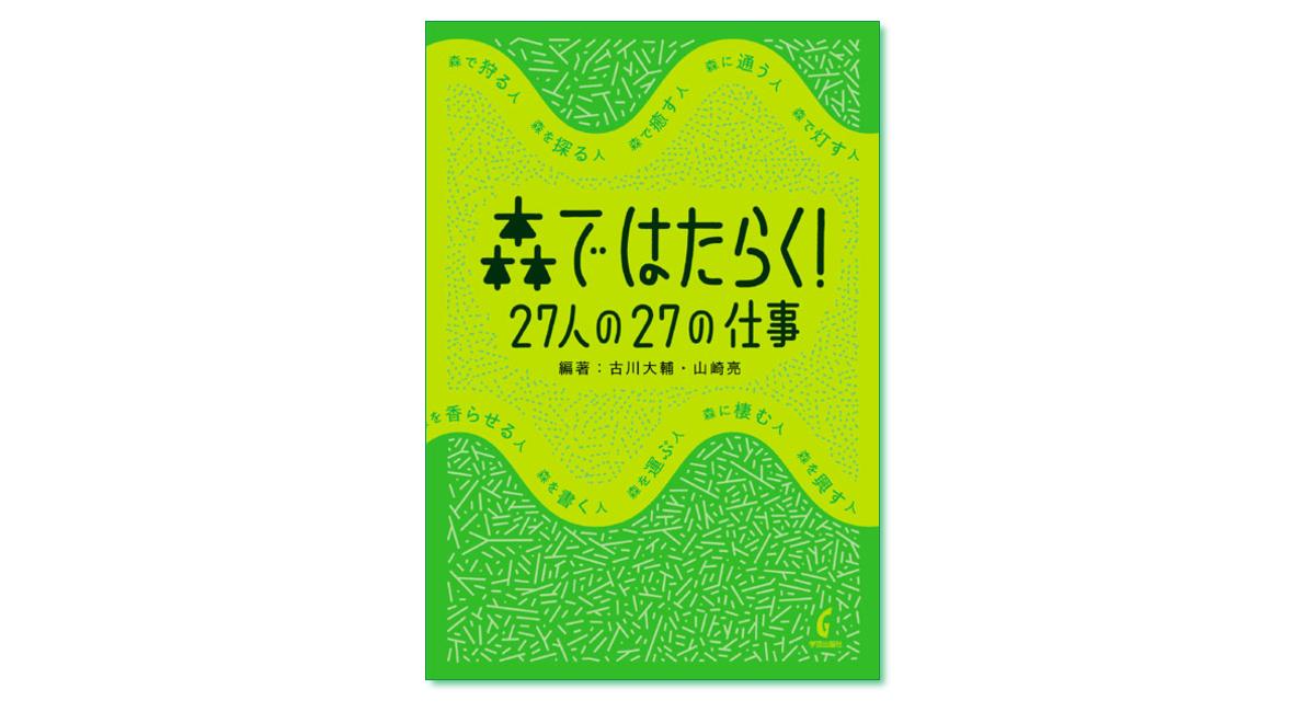 『森ではたらく! 27人の27の仕事』古川大輔・山崎亮 編著