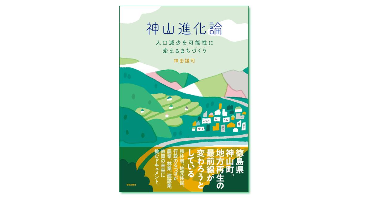 『神山進化論 人口減少を可能性に変えるまちづくり』神田誠司 著