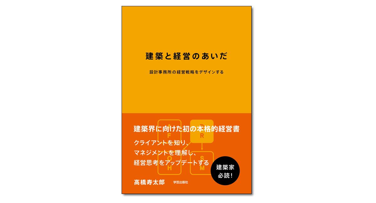 『建築と経営のあいだ 設計事務所の経営戦略をデザインする』高橋寿太郎 著