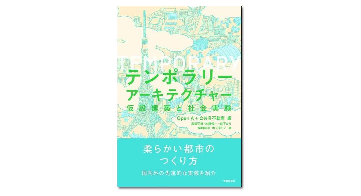 『テンポラリーアーキテクチャー 仮設建築と社会実験』Open A・公共R不動産 編/馬場 正尊 他著