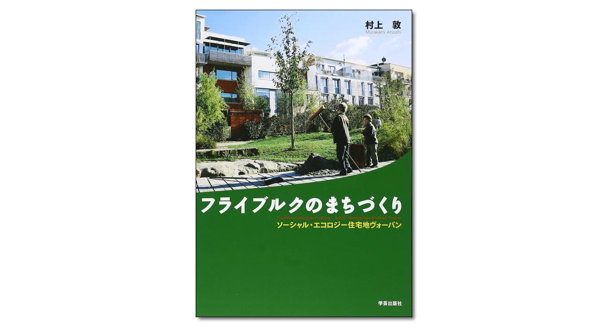 『フライブルクのまちづくり ソーシャル・エコロジー住宅地ヴォーバン』村上 敦 著
