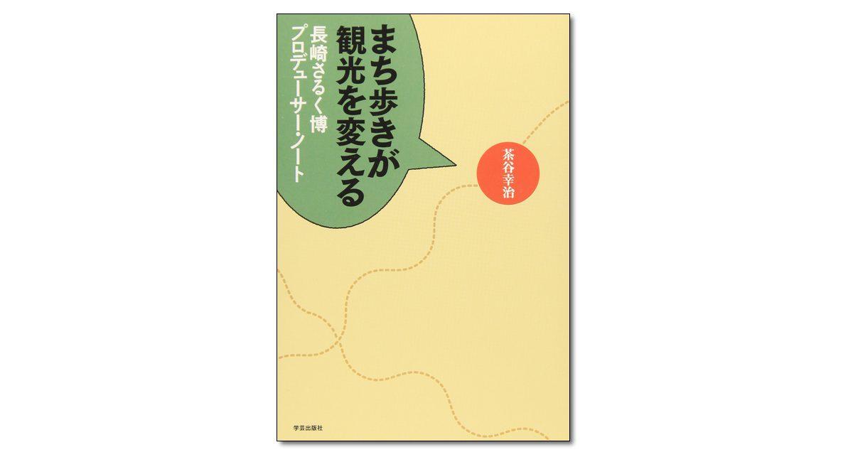 『まち歩きが観光を変える 長崎さるく博プロデューサー・ノート』茶谷幸治 著