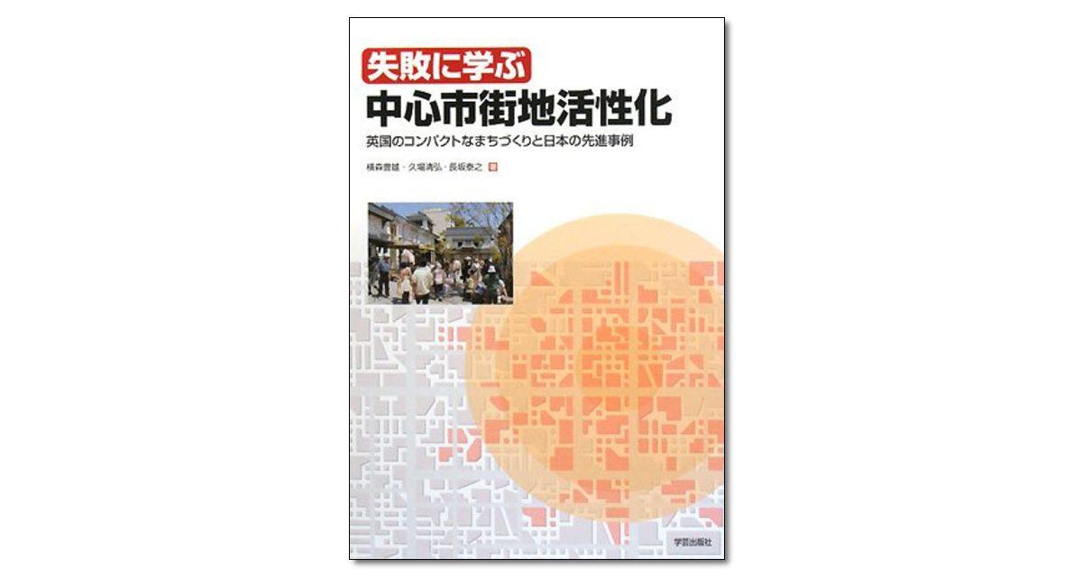 『失敗に学ぶ中心市街地活性化 英国のコンパクトなまちづくりと日本の先進事例』横森豊雄・久場清弘・長坂泰之 著