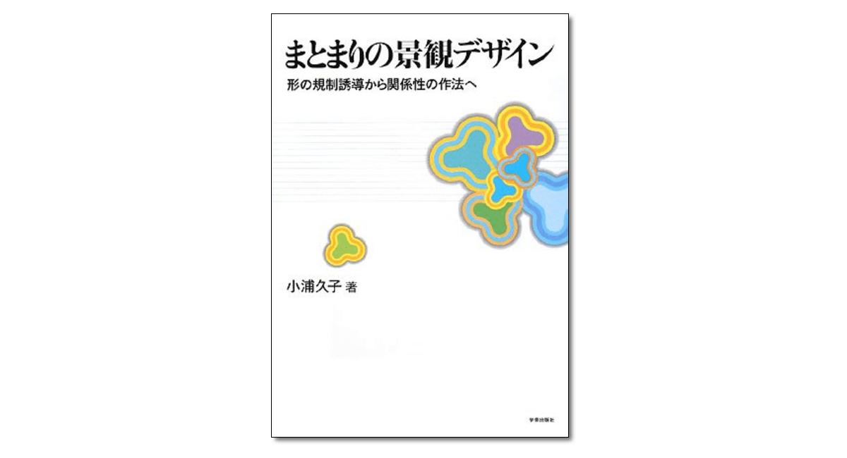 『まとまりの景観デザイン 形の規制誘導から関係性の作法へ』小浦久子 著