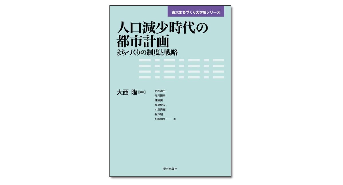 『人口減少時代の都市計画 まちづくりの制度と戦略』〈東大まちづくり大学院シリーズ〉大西隆 編著
