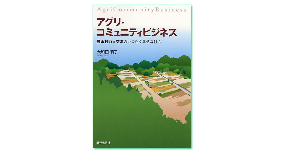 『アグリ・コミュニティビジネス 農山村力×交流力でつむぐ幸せな社会』大和田順子 著