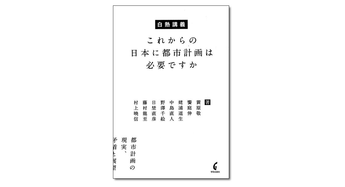 『白熱講義 これからの日本に都市計画は必要ですか』蓑原敬、藤村龍至、饗庭伸 ほか 著