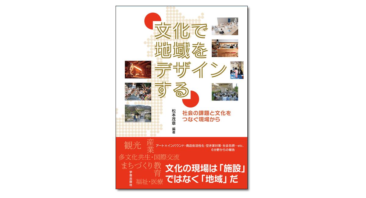 『文化で地域をデザインする 社会の課題と文化をつなぐ現場から』松本茂章 編著