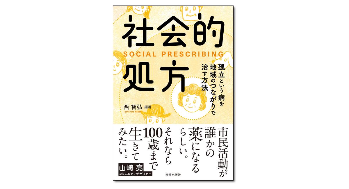 『社会的処方 孤立という病を地域のつながりで治す方法』西智弘 編著