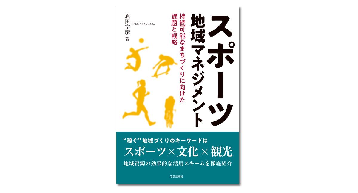 『スポーツ地域マネジメント 持続可能なまちづくりに向けた課題と戦略』原田宗彦 著