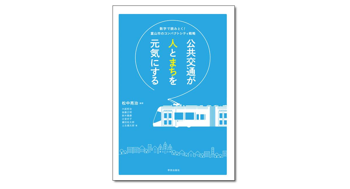 『公共交通が人とまちを元気にする 数字で読みとく!富山市のコンパクトシティ戦略』松中亮治 編著