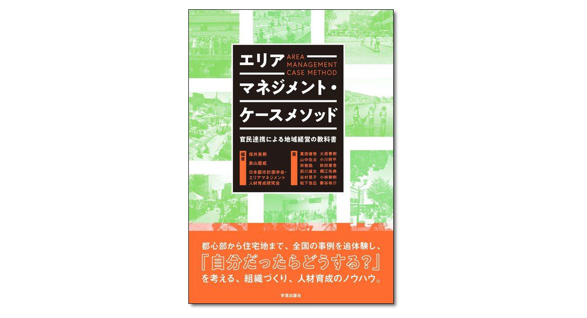 『エリアマネジメント・ケースメソッド 官民連携による地域経営の教科書』